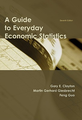 A Guide to Everyday Economic Statistics By Clayton, Gary E./ Giesbrecht, Martin Gerhard/ Guo, Feng